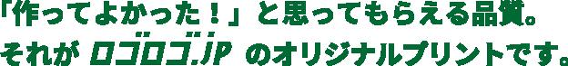 「作ってよかった!」と思ってもらえる品質。それがロゴロゴ.jpのオリジナルプリントです。